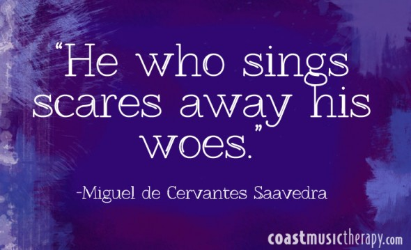 He who sings scares away his woes. - Miguel de Cervantes Saavedra | Coast Music Therapy Blog