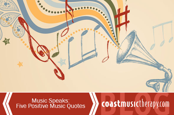 Music Speaks- Five Positive Music Quotes : Coast Music Therapy Blog
