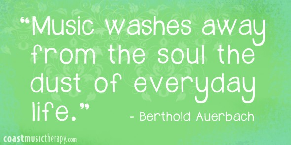 Music washes away from the soul the dust of everyday life- Berthold Auerbach | Coast Music Therapy Blog