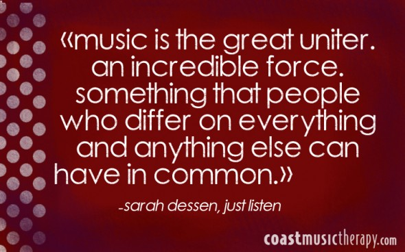 Music is the great uniter an incredible force, something that people who differ on everything and anything can have in common.- Sarah Dessen | Coast Music Therapy Blog
