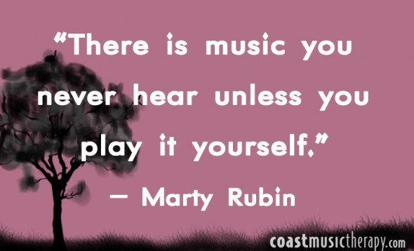 There is music you never hear unless you play it yourself- Marty Rubin | Coast Music Therapy Blog